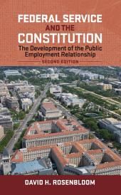 Federal Service and the Constitution: The Development of the Public Employment Relationship, Second Edition, Edition 2
