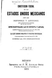 Constitución federal de los Estados Unidos Mexicanos con las reformas y adiciones que constitucionalmente se le han hecho, leyes electorales, las de imprenta y amparo, reglamentarias de los artículos 6. y 7., 101 y 102 de la misma constitución, la ley sobre delitos y faltas oficiales y las reformas á los artículos 78 y 109 sobre la no reelección