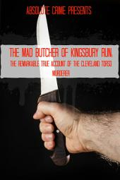 The Mad Butcher of Kingsbury Run: The Remarkable True Account of the Cleveland Torso Murderer
