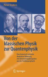 Von der klassischen Physik zur Quantenphysik: Eine historisch-kritische deduktive Ableitung mit Anwendungsbeispielen aus der Festkörperphysik