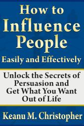 How to Influence People Easily and Effectively: Unlock the Secrets of Persuasion and Get What You Want Out of Life