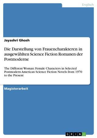Die Darstellung von Frauencharakteren in ausgew  hlten Science Fiction Romanen der Postmoderne PDF