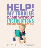 Help! My Toddler Came Without Instructions: Practical tips for Parenting a Happy One, Two, Three and Four Year Old