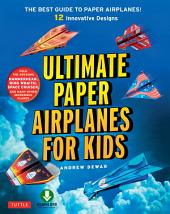 Ultimate Paper Airplanes for Kids: The Best Guide to Paper Airplanes!: Includes Instruction Book with 12 Innovative Designs & Downloadable Plane Templates