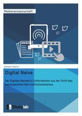 Digital Naive. Der Digitale Wandel in Unternehmen aus der Sicht des soziologischen Neo-Institutionalismus