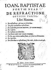Ioan. Baptistae Portae Neap. De refractione optices parte libri nouem: 1 De refractione, [et] eius accidentibus ; 2 De pilae crystallinae refractione ; 3 De oculorum partium anatome, [et] earum munijs ; 4 De visione ; 5 De visionis accidentibus ; 6 Cur binis oculis rem vnam cernamus ; 7 De his, quae intra oculum fiunt, [et] foris existimantur ; 8 De specillis ; 9 De coloribus ex refractione, s. de iride, lacteo circulo, [et] c