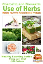 Cosmetic and Domestic Uses of Herbs: Making Your Own Natural Herbal Products