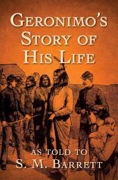 Geronimo's Story of His Life: As Told to S. M. Barrett
