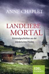 Landliebe mortal: Kriminalgeschichten aus der mörderischen Provinz