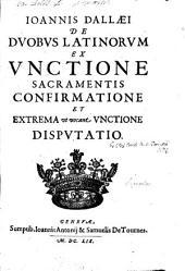 De duobus Latinorum ex unctione sacramentis, confirmatione et extrema, ut vocant, unctione disputatio