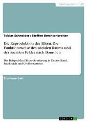 Die Reproduktion der Eliten. Die Funktionsweise des sozialen Raums und der sozialen Felder nach Bourdieu: Das Beispiel der Elitenrekrutierung in Deutschland, Frankreich und Großbritannien