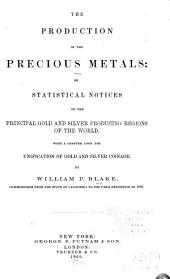 The Production of the Precious Metals: Or, Statistical Notices of the Principal Gold and Silver Producing Regions of the World; with a Chapter Upon the Unification of Gold and Silver Coinage