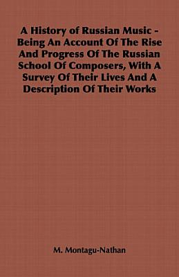 A History of Russian Music   Being an Account of the Rise and Progress of the Russian School of Composers  with a Survey of Their Lives and a Descri PDF