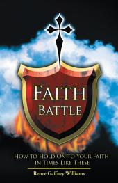 Faith Battle: How to Hold on to Your Faith in Times Like These