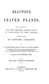 Beautiful Leaved Plants: Being a Description of the Most Beautiful Leaved Plants in Cultivation in this Country : to which is Added an Extended Catalogue
