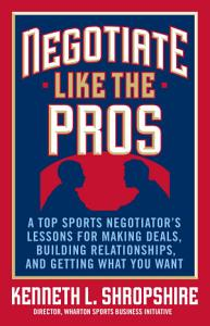 Negotiate Like the Pros  A Top Sports Negotiator s Lessons for Making Deals  Building Relationships  and Getting What You Want Book
