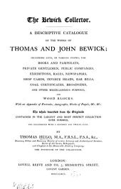 The Bewick collector: A descriptive catalogue of the works of Thomas and John Bewick; including cuts, in various states, for books and pamphlets, private gentlemen, public companies, exhibitions, races, newspapers, shop cards, invoice heads, bar bills, coal certificates, broadsides, and other miscellaneous purposes, and wood blocks. With an appendix of portraits, autographs, works of pupils, &c. &c. The whole described from the originals contained in the largest and most perfect collection ever formed, and illustrated with a hundred and twelve cuts