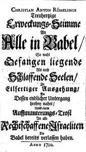 Treuhertzige Erweckungstimme an alle in Babel: sowohl Gefangen liegende als auch Schlaffende Seelen zu eilfertiger Ausgehung da dessen endicher Untergang herbey nahet ; nebst einem Auffmunterungs-Trost an alle Rechtschaffene Israeliten die Babel bereits verlassen haben