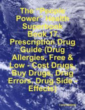 "The ""People Power"" Health Superbook: Book 17. Prescription Drug Guide (Drug Allergies, Free & Low - Cost Drugs, Buy Drugs, Drug Errors, Drug Side - Effects)"
