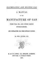 Illuminating and Heating Gas: A Manual of the Manufacture of Gas from Tar, Oil and Other Liquid Hydrocarbons and Extracting Oil from Sewage Sludge