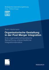 Organisatorische Gestaltung in der Post Merger Integration: Eine organisationstheoretische Betrachtung unterschiedlicher Integrationsansätze