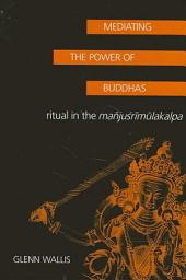 Mediating the Power of Buddhas: Ritual in the Manjusrimulakalpa