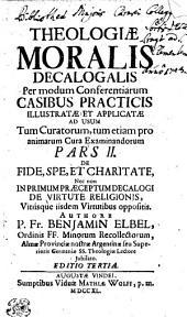 THEOLOGIA MORALIS DECALOGALIS Per modum Conferentiarum CASIBUS PRACTICIS ILLUSTRATAE, ET APPLICATAE AD USUM: Tum Curatorum, Tum etiam pro animarum Cura Examinandorum. DE FIDE, SP, ET CHARITATE. Nec non IN PRIMUM PRAECEPTUM DECALOGI DE VIRTUTE RELIGIONIS, Vitiísque iisdem Virtutibus oppositis. PARS II.