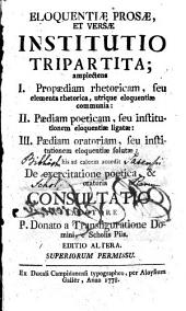 Eloquentiae prosae, et versae institutio tripartita: amplectens I. propaediam rhetoricam ... II. paediam poeticam ... III. paediam oratoriam ...