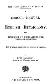 A School Manual of English Etymology: And Text-book of Derivatives, Prefixes and Suffixes : with Numerous Exercises for the Use of Schools