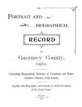 Portrait and Biographical Record of Guernsey County, Ohio: Containing Biographical Sketches of Prominent and Representative Citizens of the County, Together with Biographies and Portraits of All the Presidents of the United States