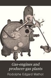 Gas-engines and Producer-gas Plants: A Practice Treatise Setting Forth the Principles of Gas-engines and Producer Design, the Selection and Installation of an Engine, Conditions of Perfect Operation, Producer-gas Engines and Their Possibilities, the Care of Gas-engines and Producer-gas Plants, with a Chapter on Volatile Hydrocarbon an Oil Engines