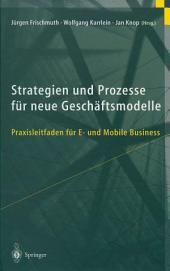 Strategien und Prozesse für neue Geschäftsmodelle: Praxisleitfaden für E- und Mobile Business