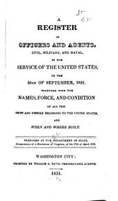 Register of All Officers and Agents, Civil, Military, and Naval, in the Service of the United States: With the Names, Force and Condition of All Ships and Vessels Belonging to the United States, and when and where Built