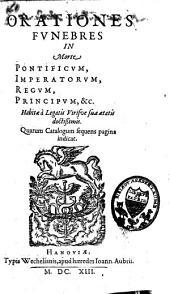 Orationes funebres in morte pontificum, imperatorum, regum, principum, etc. habitae a legatis, virisque suae aetatis dectissimis