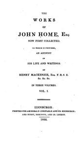 The Works of John Home, Esq: Now First Collected. To which is Prefixed an Account of His Life and Writings by Henry Mackenzie, Volume 1