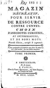 Magazin récréatif,: pour servir de ressource contre l'ennui ; choix d'anecdotes curieuses, et intéressantes, et de bons mots, Volume1