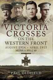 Victoria Crosses on the Western Front August 1914- April 1915: Mons to Hill 60