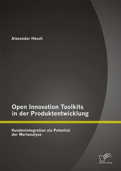 Open Innovation Toolkits in der Produktentwicklung  Kundenintegration als Potential der Wertanalyse PDF