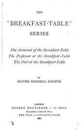 "The ""Breakfast-table"" Series: The Autocrat of the Breakfast-table; The Professor at the Breakfast- Table; The Poet at the Breakfast- Table"