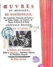 OEUVRES DE MONSIEUR DE FONTENELLE, Des Académies, Françoise, des Sciences, des Belles-Lettres, de Londres, de Nancy, de Berlin & de Rome: TOME SIXIÉME, Volume6