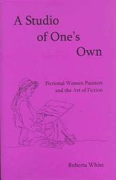A Studio of One's Own: Fictional Women Painters and the Art of Fiction