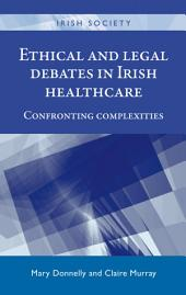 Ethical and legal debates in Irish healthcare: Confronting complexities