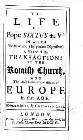 The Life of Pope Sixtus the Vth. In which We Have Also ... a View of the Transactions of the Romish Church, and the Most Considerable Affairs of Europe in that Age, Etc