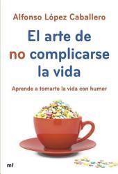 El arte de no complicarse la vida: Aprende a tomarte la vida con humor