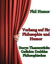 Vorhang auf für Philosophie und Humor: Storys Theaterstücke Gedichte Drabbles Philosophisches