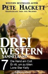 Pete Hackett - Drei Western, Sammelband 7: Die Hand am Colt/ Er ritt, um zu töten/ Lone Star Kelly: Cassiopeiapress Western