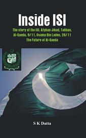 Inside ISI: The Story and Involvement of the ISI, Afghan Jihad, Taliban, Al-Qaeda, 9/11, Osama Bin Laden, 26/11 and the Future of Al-Qaeda~