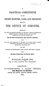 A Practical Compendium of the Recent Statutes, Cases, and Decisions, affecting the Office of Coroner ... With precedents of inquisitions, and practical forms