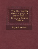 The Thirteenth Chair; a Play in Three Acts - Primary Source Edition