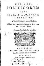 Ivsti Lipsi[i] Politicorvm Sive Civilis Doctrinae Libri Sex: Qui ad Principatum maxime spectant. Additae Notae auctiores, tum & De Vna Religione liber
